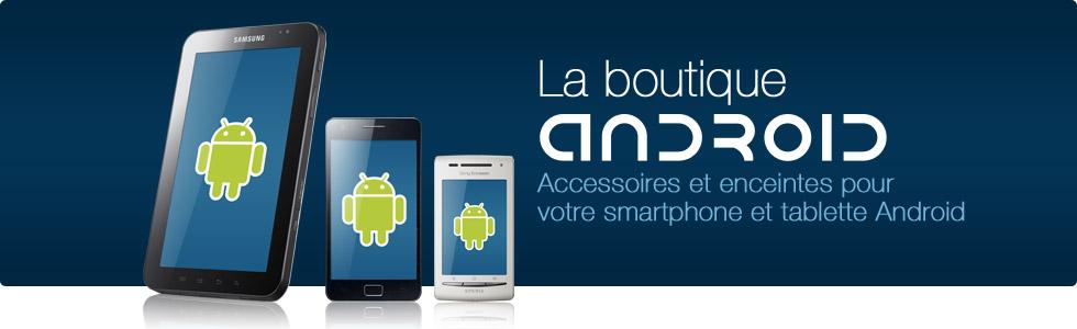 La boutique Android : accessoires et enceintes pour votre smartphone et votre tablette Android